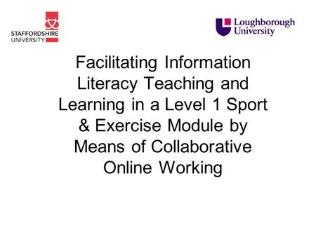 Facilitating Information Literacy Teaching and Learning in a Level 1 Sport & Exercise Module by Means of Collaborative Online Working.