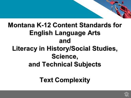Montana K-12 Content Standards for English Language Arts and Literacy in History/Social Studies, Science, and Technical Subjects Text Complexity.