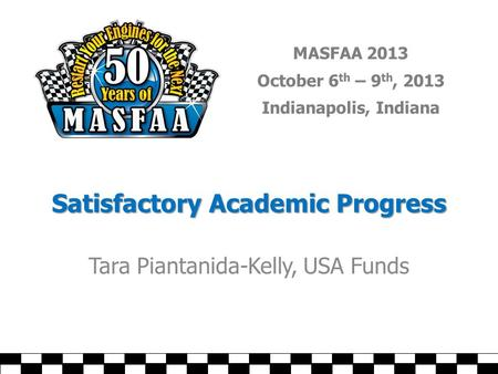 MASFAA 2013 October 6 th – 9 th, 2013 Indianapolis, Indiana Satisfactory Academic Progress Tara Piantanida-Kelly, USA Funds.