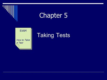 "Taking Tests EXAM How to Take a Test Chapter 5. ""Tests are not a measure of your value as an individual—they are a measure only of how well (and how much)"