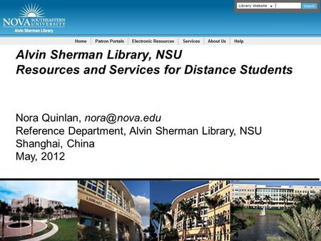 Alvin Sherman Library, NSU Resources and Services for Distance Students Nora Quinlan, Reference Department, Alvin Sherman Library, NSU Shanghai,