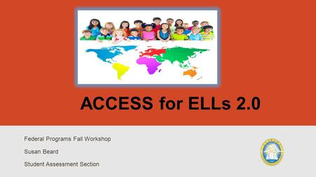 ACCESS for ELLs 2.0 Federal Programs Fall Workshop Susan Beard Student Assessment Section.