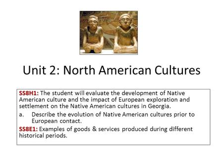 Unit 2: North American Cultures SS8H1: SS8H1: The student will evaluate the development of Native American culture and the impact of European exploration.
