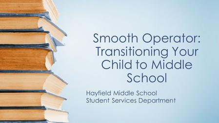 Smooth Operator: Transitioning Your Child to Middle School Hayfield Middle School Student Services Department.