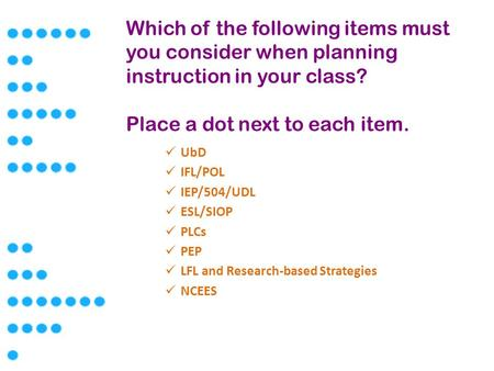 Which of the following items must you consider when planning instruction in your class? Place a dot next to each item. UbD IFL/POL IEP/504/UDL ESL/SIOP.