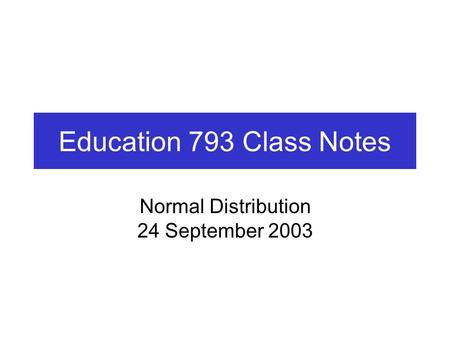 Education 793 Class Notes Normal Distribution 24 September 2003.
