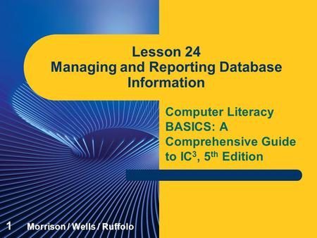 Computer Literacy BASICS: A Comprehensive Guide to IC 3, 5 th Edition Lesson 24 Managing and Reporting Database Information 1 Morrison / Wells / Ruffolo.