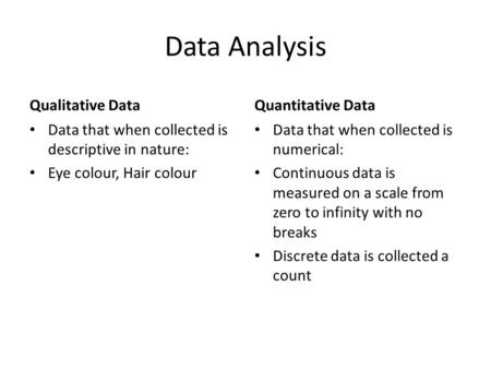Data Analysis Qualitative Data Data that when collected is descriptive in nature: Eye colour, Hair colour Quantitative Data Data that when collected is.