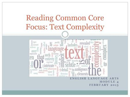 ENGLISH LANGUAGE ARTS MODULE 4 FEBRUARY 2013 Reading Common Core Focus: Text Complexity.