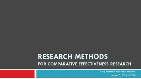 Group Technical Assistance Webinar August 5, 2015 - CFPHE RESEARCH METHODS FOR COMPARATIVE EFFECTIVENESS RESEARCH.