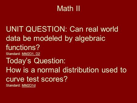 Math II UNIT QUESTION: Can real world data be modeled by algebraic functions? Standard: MM2D1, D2 Today's Question: How is a normal distribution used to.