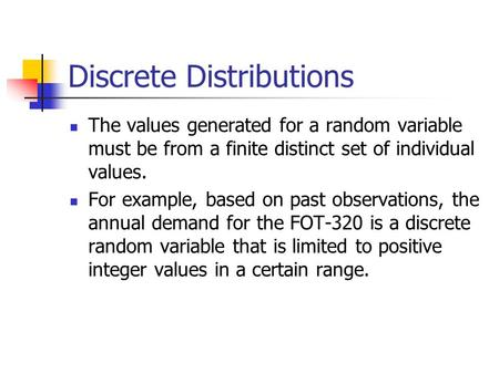 Discrete Distributions The values generated for a random variable must be from a finite distinct set of individual values. For example, based on past observations,