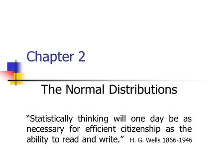 "Chapter 2 The Normal Distributions ""Statistically thinking will one day be as necessary for efficient citizenship as the ability to read and write."" H."