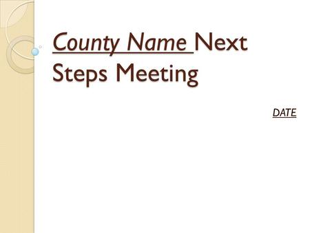 County Name Next Steps Meeting DATE. Next Steps Meeting Purpose: The Next Steps Meeting is designed to be a starting point for the county's efforts to.