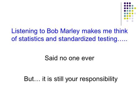 Listening to Bob Marley makes me think of statistics and standardized testing….. Said no one ever But… it is still your responsibility.