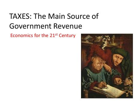 TAXES: The Main Source of Government Revenue Economics for the 21 st Century.