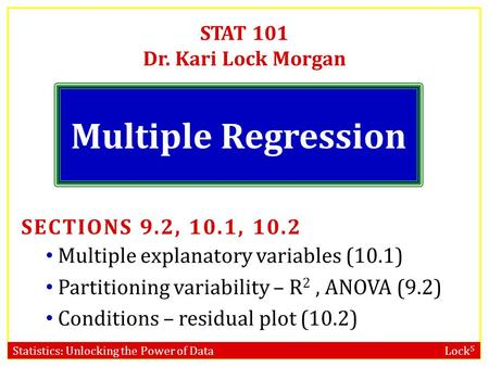 Statistics: Unlocking the Power of Data Lock 5 STAT 101 Dr. Kari Lock Morgan Multiple Regression SECTIONS 9.2, 10.1, 10.2 Multiple explanatory variables.