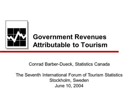 Government Revenues Attributable to Tourism Conrad Barber-Dueck, Statistics Canada The Seventh International Forum of Tourism Statistics Stockholm, Sweden.