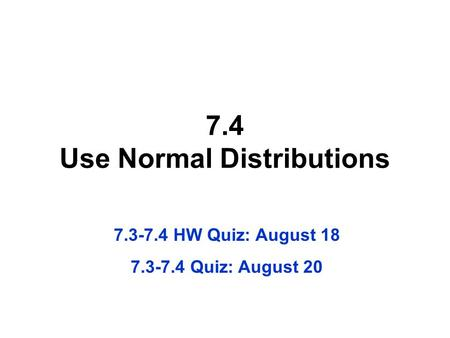 7.4 Use Normal Distributions 7.3-7.4 HW Quiz: August 18 7.3-7.4 Quiz: August 20.