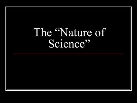"The ""Nature of Science"". What is Science? It is the never ending process to understand how the universe works through observable evidence as the basis."