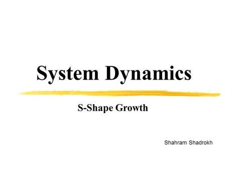 System Dynamics Shahram Shadrokh S-Shape Growth. MODELlNG S-SHAPED GROWTH The nonlinear population model developed in chapter 8 is quite general. The.