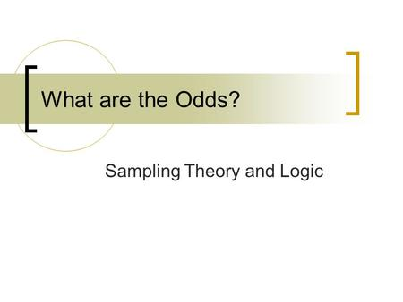 What are the Odds? Sampling Theory and Logic. Let's Be Realistic… It's unlikely you'll be in a position to do much sampling in your daily work Important.