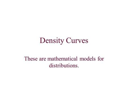 Density Curves These are mathematical models for distributions.