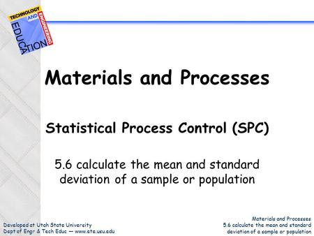 Developed at Utah State University Dept of Engr & Tech Educ — www.ete.usu.edu Materials and Processes 5.6 calculate the mean and standard deviation of.