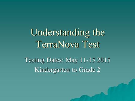 Understanding the TerraNova Test Testing Dates: May 11-15 2015 Kindergarten to Grade 2.