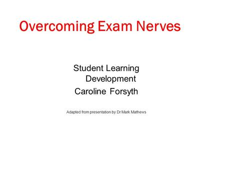 Student Learning Development Caroline Forsyth Adapted from presentation by Dr Mark Mathews Overcoming Exam Nerves.