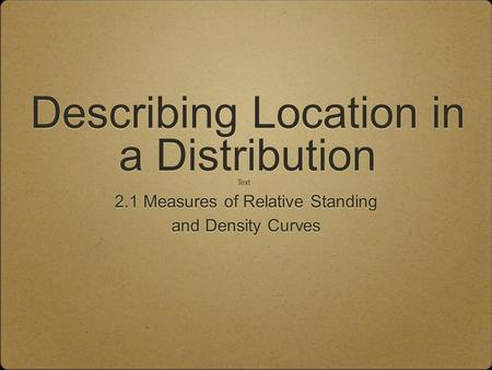 Describing Location in a Distribution 2.1 Measures of Relative Standing and Density Curves 2.1 Measures of Relative Standing and Density Curves Text.