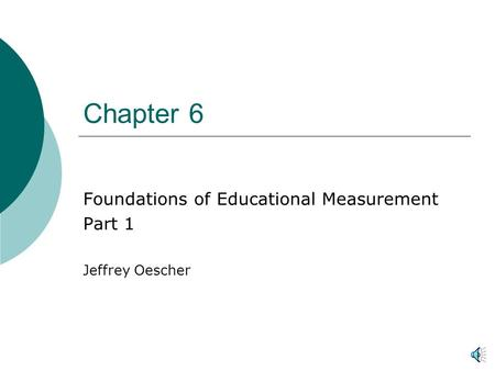Chapter 6 Foundations of Educational Measurement Part 1 Jeffrey Oescher.