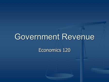 Government Revenue Economics 120. There is a saying that only two things in life are certain: death and taxes.