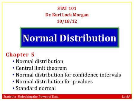 Statistics: Unlocking the Power of Data Lock 5 Normal Distribution STAT 101 Dr. Kari Lock Morgan 10/18/12 Chapter 5 Normal distribution Central limit theorem.