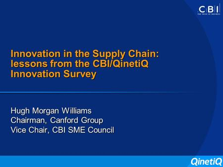 Innovation in the Supply Chain: lessons from the CBI/QinetiQ Innovation Survey Hugh Morgan Williams Chairman, Canford Group Vice Chair, CBI SME Council.