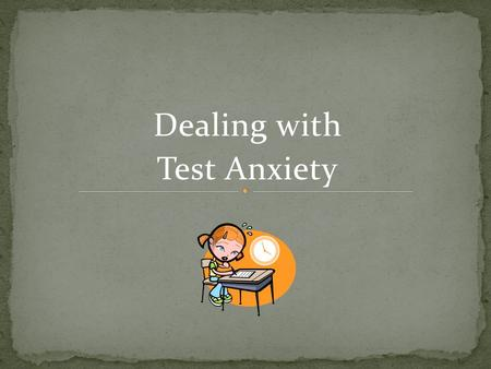 Dealing with Test Anxiety. How do tests make you feel ? Excited & Enthusiastic ? Or Anxious & FREAKED OUT?