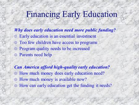 Financing Early Education Why does early education need more public funding? K Early education is an essential investment K Too few children have access.