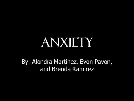 Anxiety By: Alondra Martinez, Evon Pavon, and Brenda Ramirez.