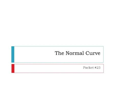 The Normal Curve Packet #23. Normal Curve  Referred to as a bell- shaped curve  Perfect mesokurtic distribution.