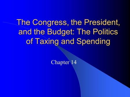 The Congress, the President, and the Budget: The Politics of Taxing and Spending Chapter 14.