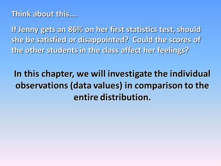 Think about this…. If Jenny gets an 86% on her first statistics test, should she be satisfied or disappointed? Could the scores of the other students in.