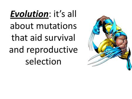 Evolution: it's all about mutations that aid survival and reproductive selection.