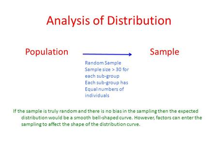 Analysis of Distribution If the sample is truly random and there is no bias in the sampling then the expected distribution would be a smooth bell-shaped.