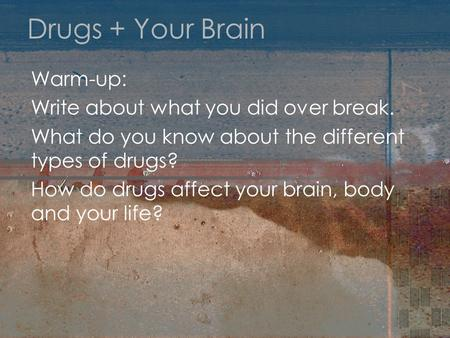 Drugs + Your Brain Warm-up: Write about what you did over break. What do you know about the different types of drugs? How do drugs affect your brain, body.