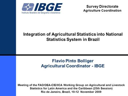 1 Integration of Agricultural Statistics into National Statistics System in Brazil Flavio Pinto Bolliger Agricultural Coordinator - IBGE Meeting of the.