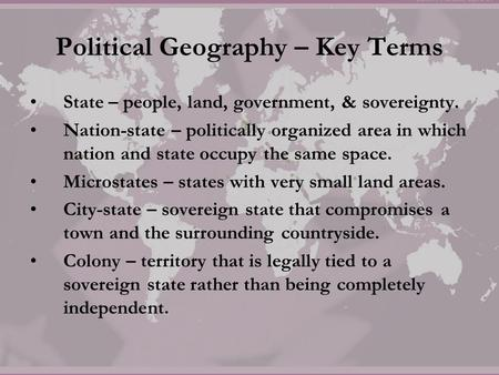 Political Geography – Key Terms State – people, land, government, & sovereignty. Nation-state – politically organized area in which nation and state occupy.