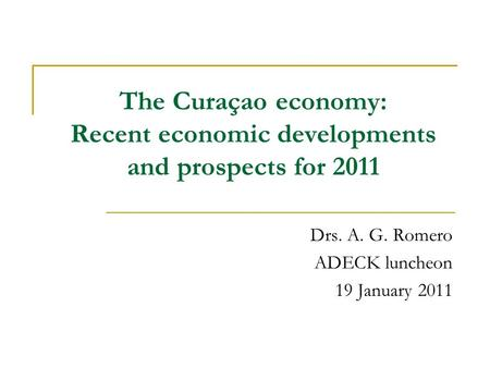 The Curaçao economy: Recent economic developments and prospects for 2011 Drs. A. G. Romero ADECK luncheon 19 January 2011.