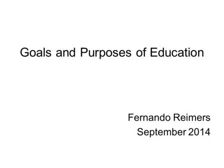 Goals and Purposes of Education Fernando Reimers September 2014.