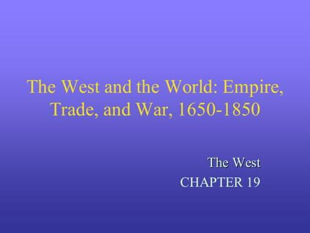 The West and the World: Empire, Trade, and War, 1650-1850 The West CHAPTER 19.