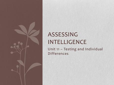 Unit 11 – Testing and Individual Differences ASSESSING INTELLIGENCE.
